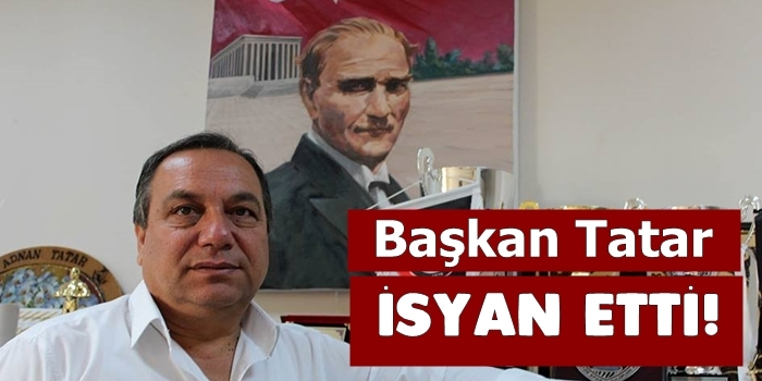 Başkan Tatar Sonunda İsyan Etti
