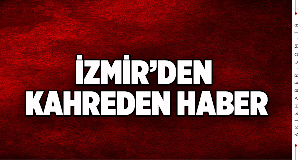 İzmir'den Yürekleri Dağlayan Haber