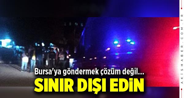 Bursa'ya göndermek çözüm değil... SINIR DIŞI EDİN