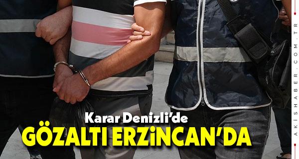 Karar Denizli'de Gözaltı Erzincan'da