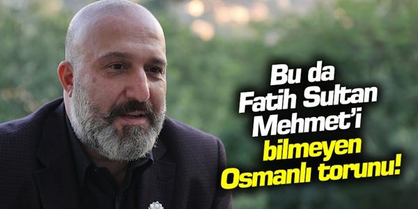 Yok artık dedirtti! Fatih'i tanımayan Osmanlı torunu